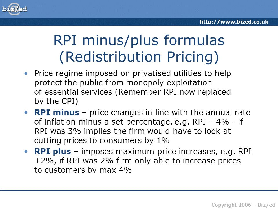 http://www.bized.co.uk Copyright 2006 – Biz/ed RPI minus/plus formulas (Redistribution Pricing) Price regime imposed on privatised utilities to help protect the public from monopoly exploitation of essential services (Remember RPI now replaced by the CPI) RPI minus – price changes in line with the annual rate of inflation minus a set percentage, e.g.