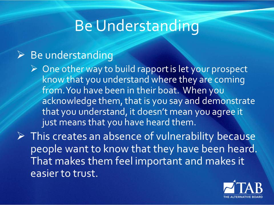 Be Understanding  Be understanding  One other way to build rapport is let your prospect know that you understand where they are coming from. You hav