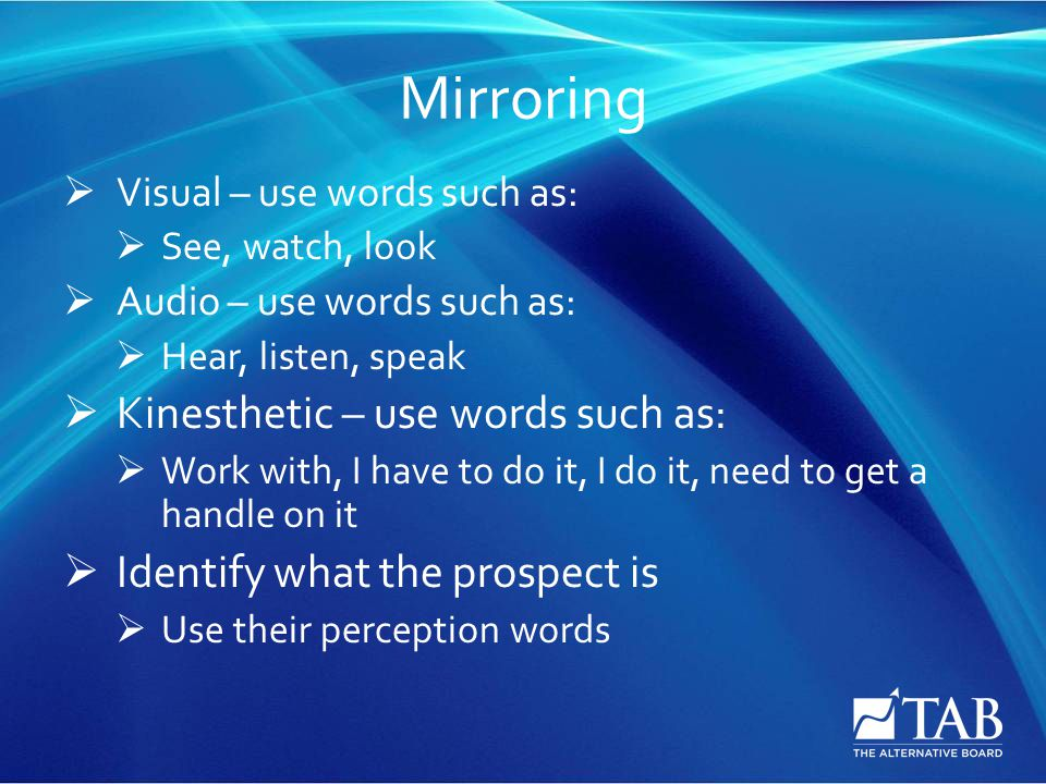Mirroring  Visual – use words such as:  See, watch, look  Audio – use words such as:  Hear, listen, speak  Kinesthetic – use words such as:  Wor