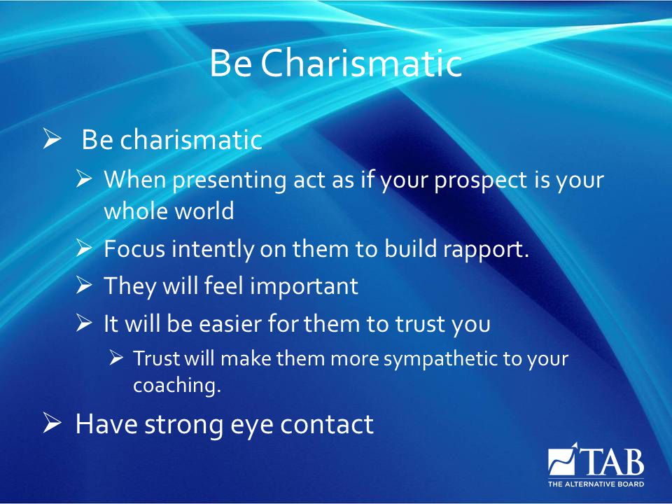 Be Charismatic  Be charismatic  When presenting act as if your prospect is your whole world  Focus intently on them to build rapport.
