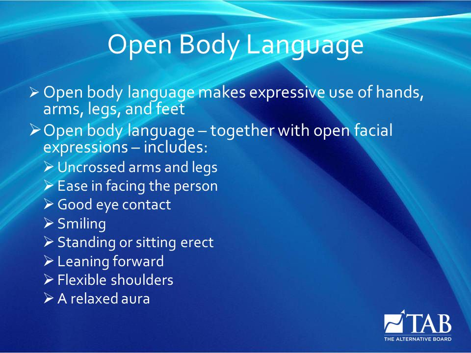 Open Body Language  Open body language makes expressive use of hands, arms, legs, and feet  Open body language – together with open facial expressions – includes:  Uncrossed arms and legs  Ease in facing the person  Good eye contact  Smiling  Standing or sitting erect  Leaning forward  Flexible shoulders  A relaxed aura