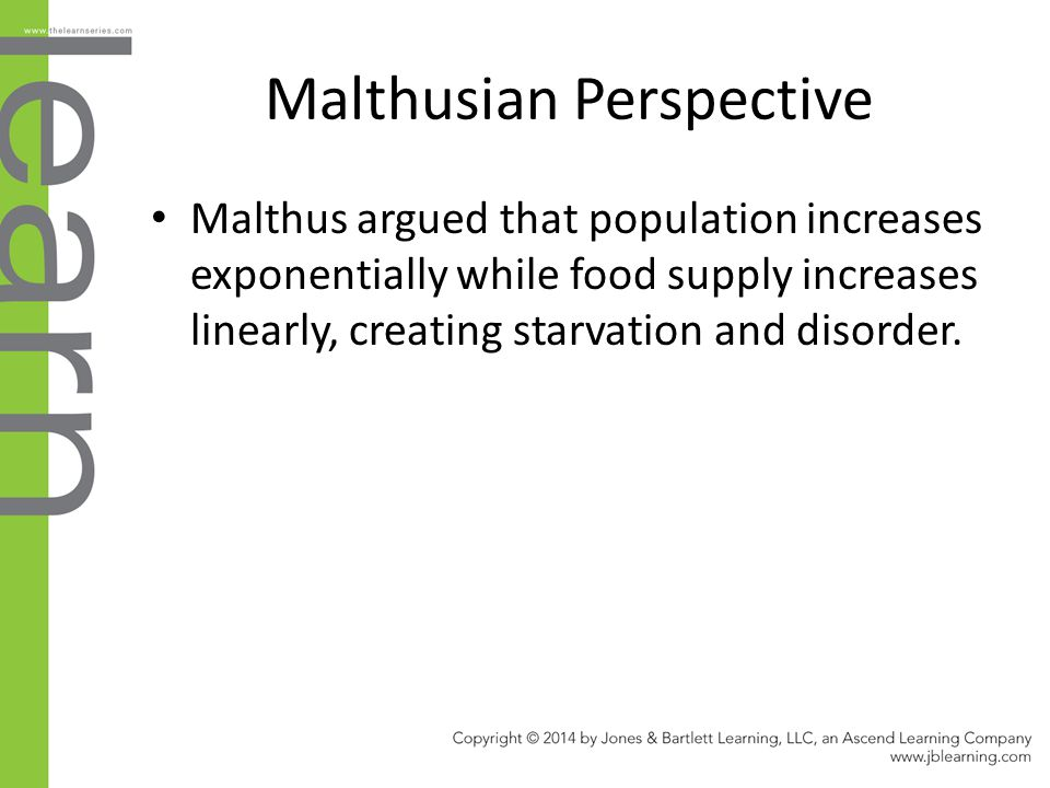 Malthusian Perspective Malthus argued that population increases exponentially while food supply increases linearly, creating starvation and disorder.