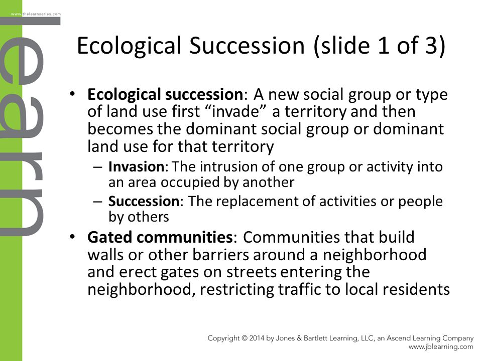 "Ecological Succession (slide 1 of 3) Ecological succession: A new social group or type of land use first ""invade"" a territory and then becomes the dom"