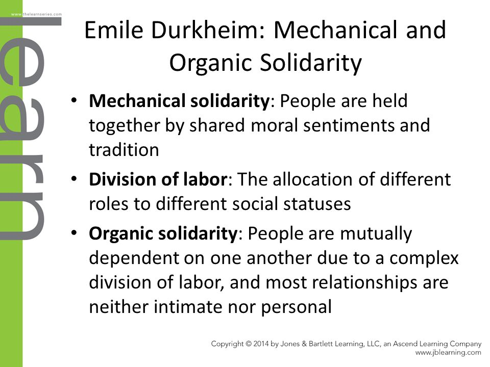 Emile Durkheim: Mechanical and Organic Solidarity Mechanical solidarity: People are held together by shared moral sentiments and tradition Division of