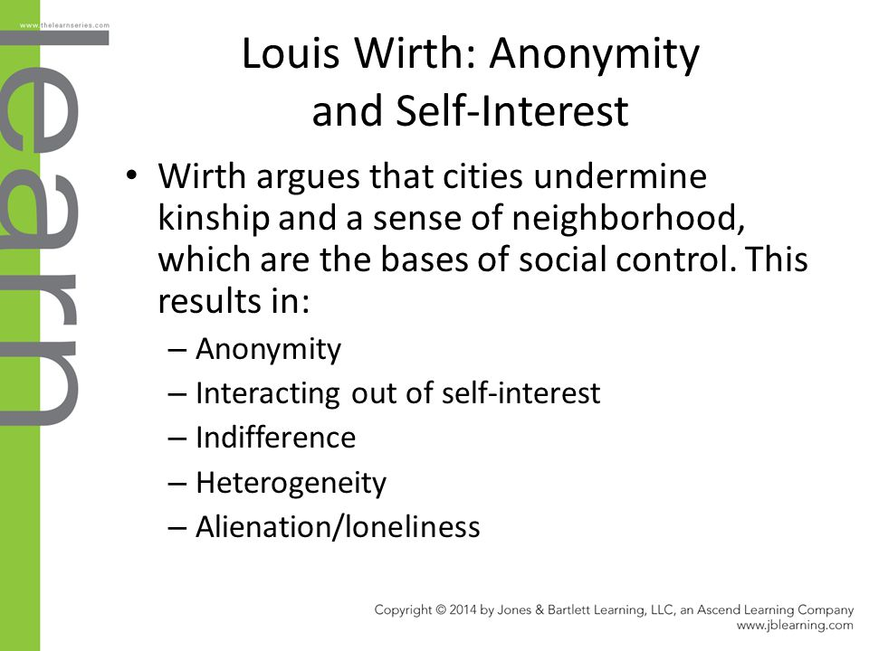 Louis Wirth: Anonymity and Self-Interest Wirth argues that cities undermine kinship and a sense of neighborhood, which are the bases of social control