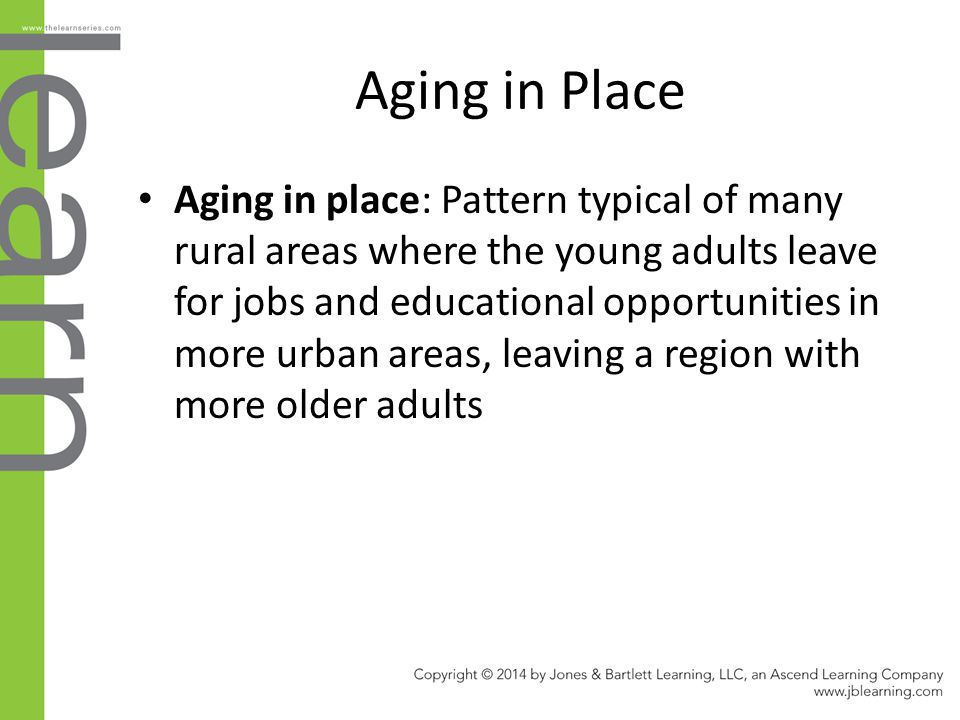 Aging in Place Aging in place: Pattern typical of many rural areas where the young adults leave for jobs and educational opportunities in more urban a