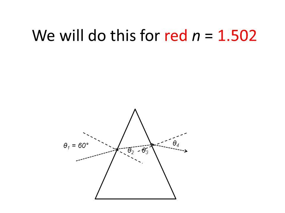 θ 1 = 60° We will do this for red n = 1.502 θ2 θ2 θ3 θ3 θ4 θ4