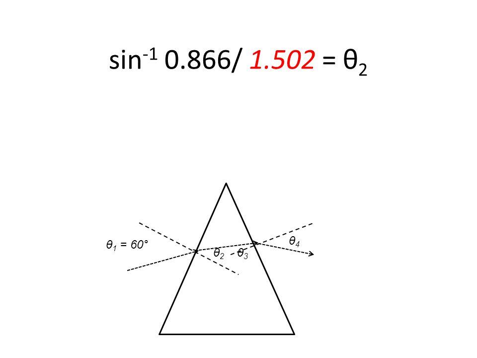 θ 1 = 60° sin -1 0.866/ 1.502 = θ 2 θ2 θ2 θ3 θ3 θ4 θ4