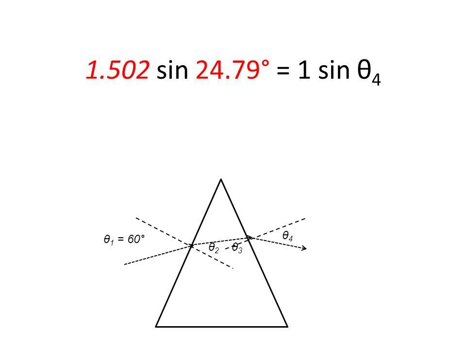 θ 1 = 60° 1.502 sin 24.79° = 1 sin θ 4 θ2 θ2 θ3 θ3 θ4 θ4