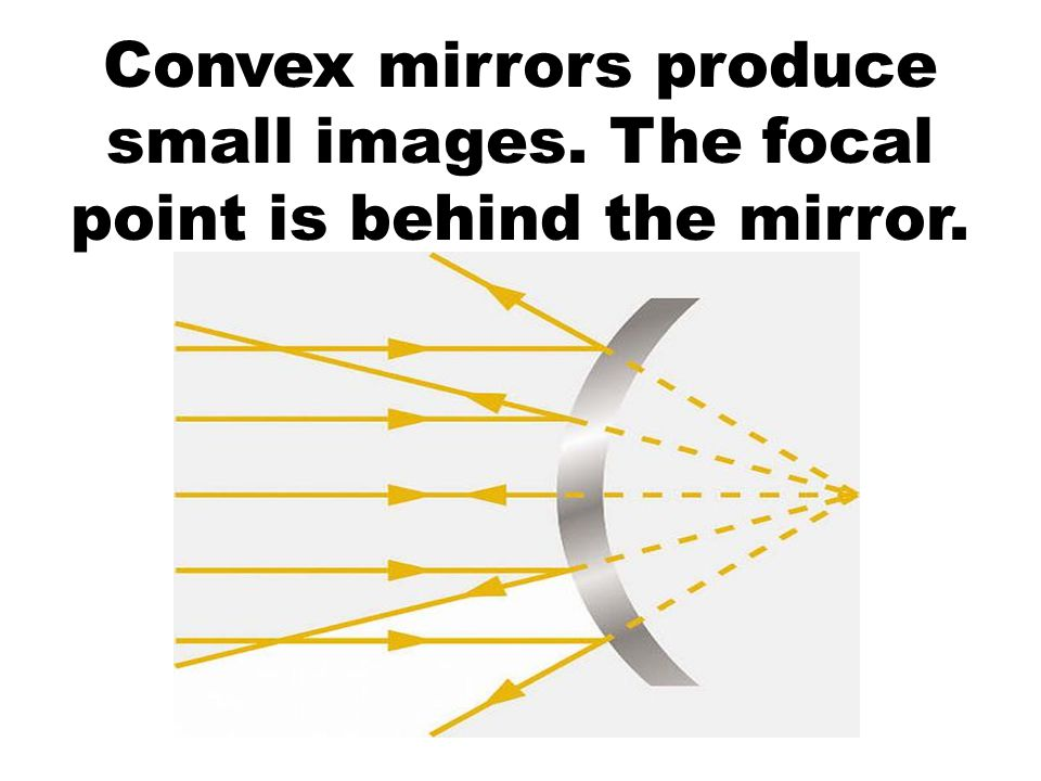 Convex mirrors produce small images. The focal point is behind the mirror.