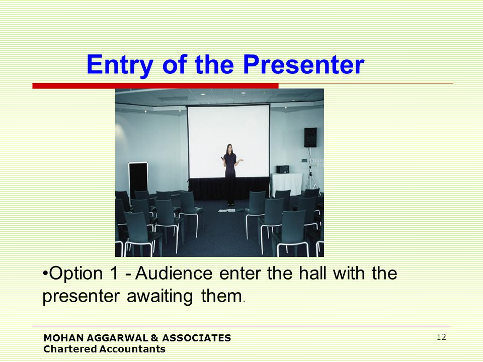 MOHAN AGGARWAL & ASSOCIATES Chartered Accountants 12 Entry of the Presenter Option 1 - Audience enter the hall with the presenter awaiting them.