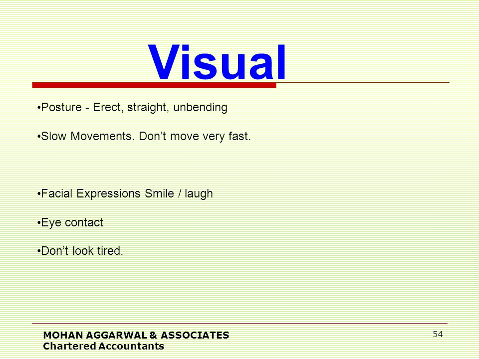 MOHAN AGGARWAL & ASSOCIATES Chartered Accountants 54 Visual Posture - Erect, straight, unbending Slow Movements.
