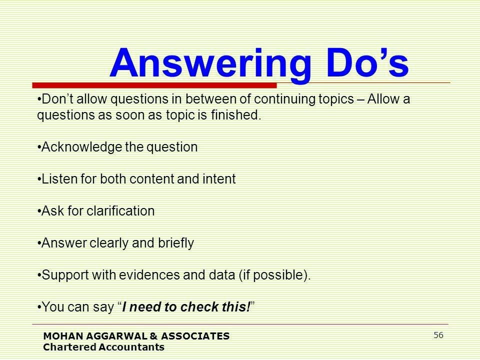 MOHAN AGGARWAL & ASSOCIATES Chartered Accountants 56 Answering Do's Don't allow questions in between of continuing topics – Allow a questions as soon as topic is finished.