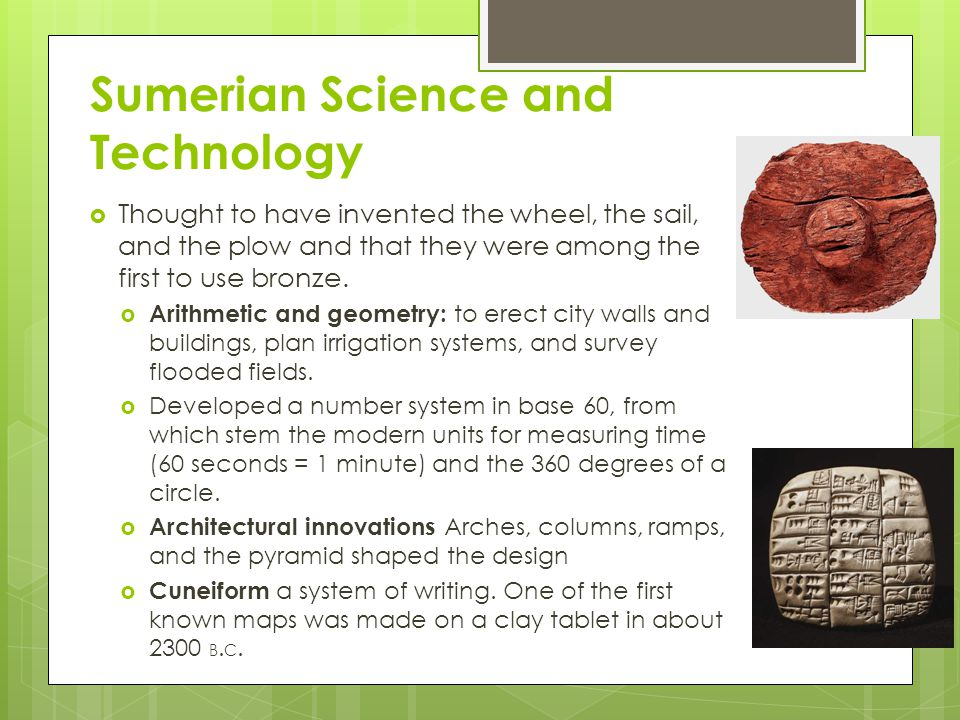 Sumerian Science and Technology  Thought to have invented the wheel, the sail, and the plow and that they were among the first to use bronze.