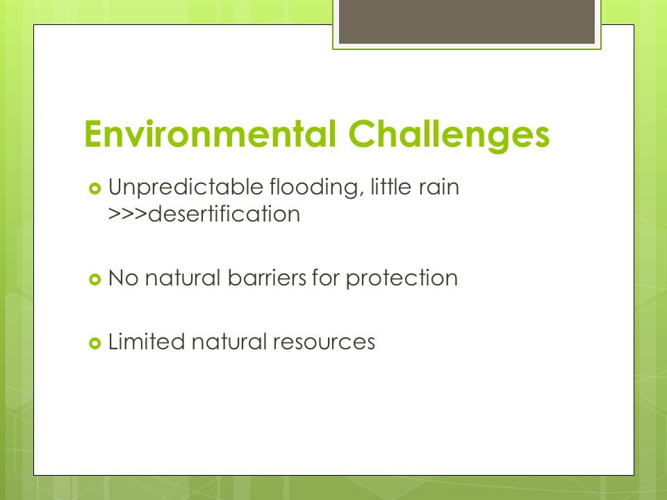 Environmental Challenges  Unpredictable flooding, little rain >>>desertification  No natural barriers for protection  Limited natural resources