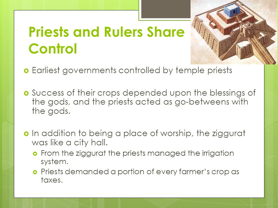 Priests and Rulers Share Control  Earliest governments controlled by temple priests  Success of their crops depended upon the blessings of the gods, and the priests acted as go-betweens with the gods.
