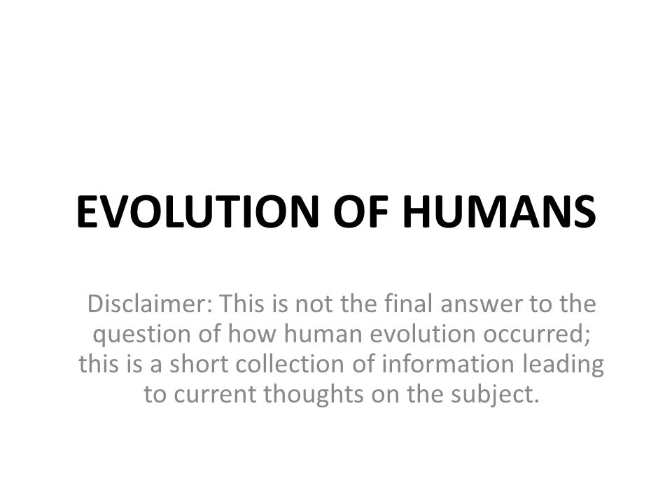 EVOLUTION OF HUMANS Disclaimer: This is not the final answer to the question of how human evolution occurred; this is a short collection of informatio