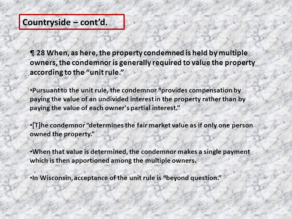 ¶ 28 When, as here, the property condemned is held by multiple owners, the condemnor is generally required to value the property according to the unit rule. Pursuant to the unit rule, the condemnor provides compensation by paying the value of an undivided interest in the property rather than by paying the value of each owner s partial interest. [T]he condemnor determines the fair market value as if only one person owned the property. When that value is determined, the condemnor makes a single payment which is then apportioned among the multiple owners.