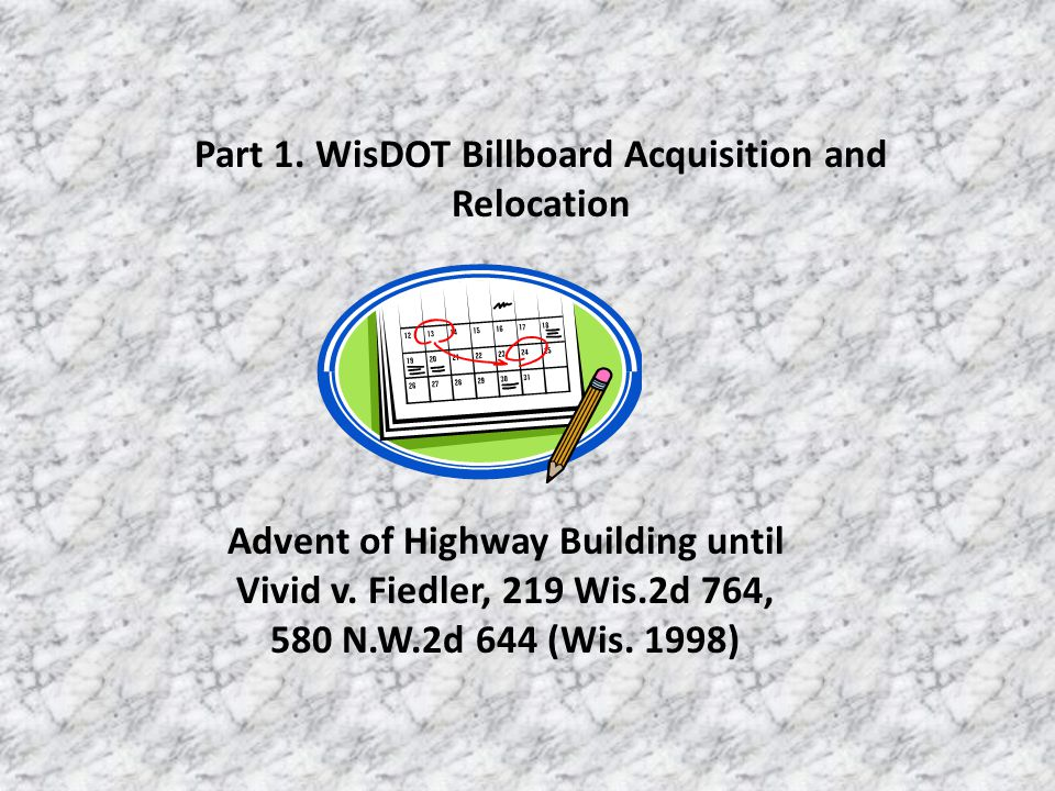 Part 1. WisDOT Billboard Acquisition and Relocation Advent of Highway Building until Vivid v. Fiedler, 219 Wis.2d 764, 580 N.W.2d 644 (Wis. 1998)
