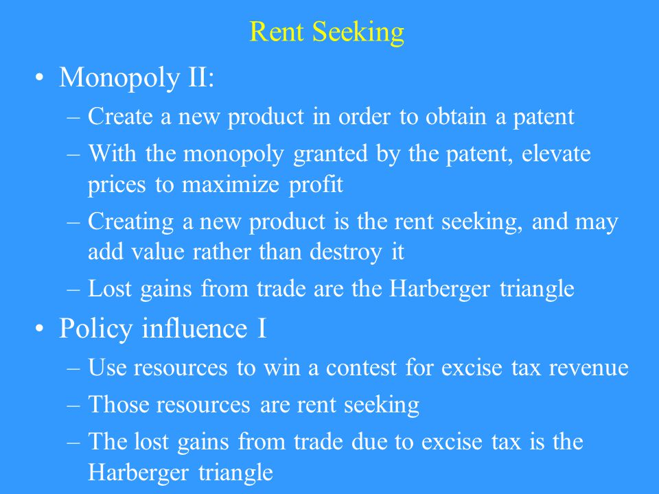 Rent Seeking Monopoly II: –Create a new product in order to obtain a patent –With the monopoly granted by the patent, elevate prices to maximize profit –Creating a new product is the rent seeking, and may add value rather than destroy it –Lost gains from trade are the Harberger triangle Policy influence I –Use resources to win a contest for excise tax revenue –Those resources are rent seeking –The lost gains from trade due to excise tax is the Harberger triangle