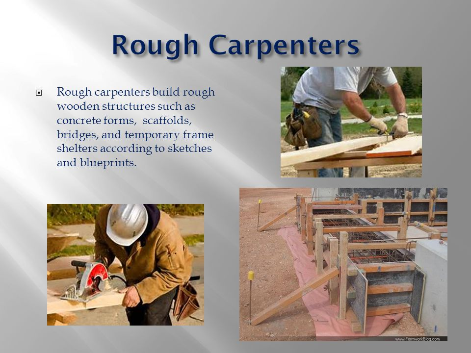  Rough carpenters build rough wooden structures such as concrete forms, scaffolds, bridges, and temporary frame shelters according to sketches and bl