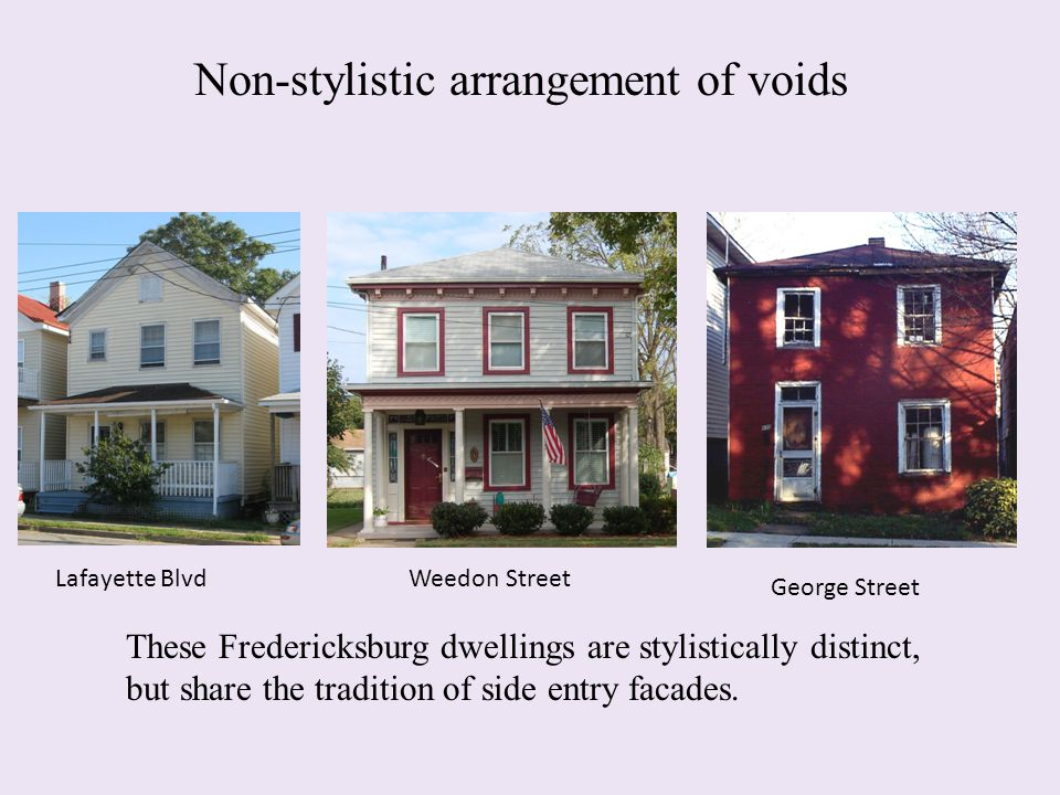 Non-stylistic arrangement of voids These Fredericksburg dwellings are stylistically distinct, but share the tradition of side entry facades. Lafayette
