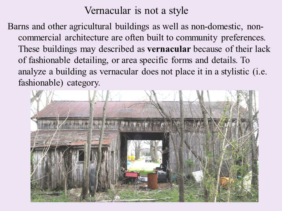 Vernacular is not a style Barns and other agricultural buildings as well as non-domestic, non- commercial architecture are often built to community preferences.