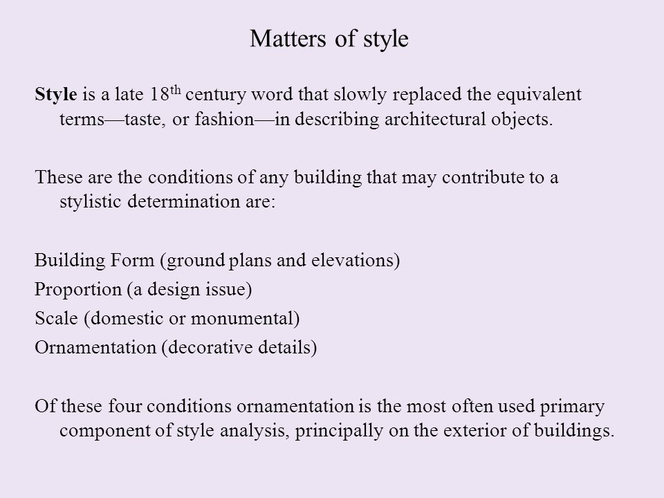 Matters of style Style is a late 18 th century word that slowly replaced the equivalent terms—taste, or fashion—in describing architectural objects.