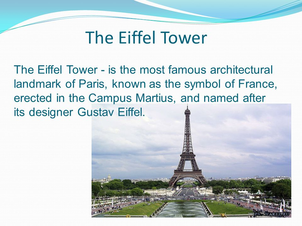 The Eiffel Tower The Eiffel Tower - is the most famous architectural landmark of Paris, known as the symbol of France, erected in the Campus Martius, and named after its designer Gustav Eiffel.
