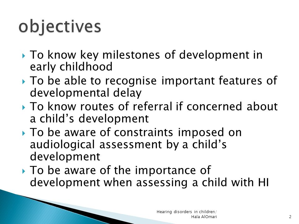  To know key milestones of development in early childhood  To be able to recognise important features of developmental delay  To know routes of ref