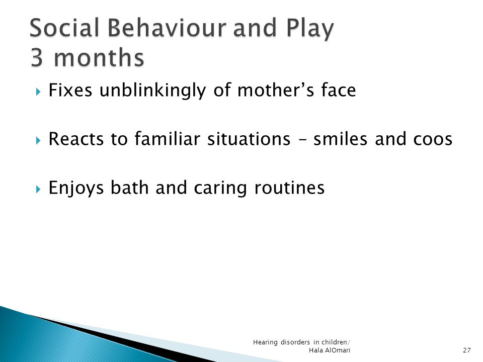  Fixes unblinkingly of mother's face  Reacts to familiar situations – smiles and coos  Enjoys bath and caring routines Hearing disorders in childre