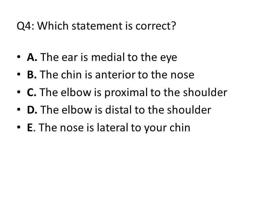 Q4: Which statement is correct.A. The ear is medial to the eye B.