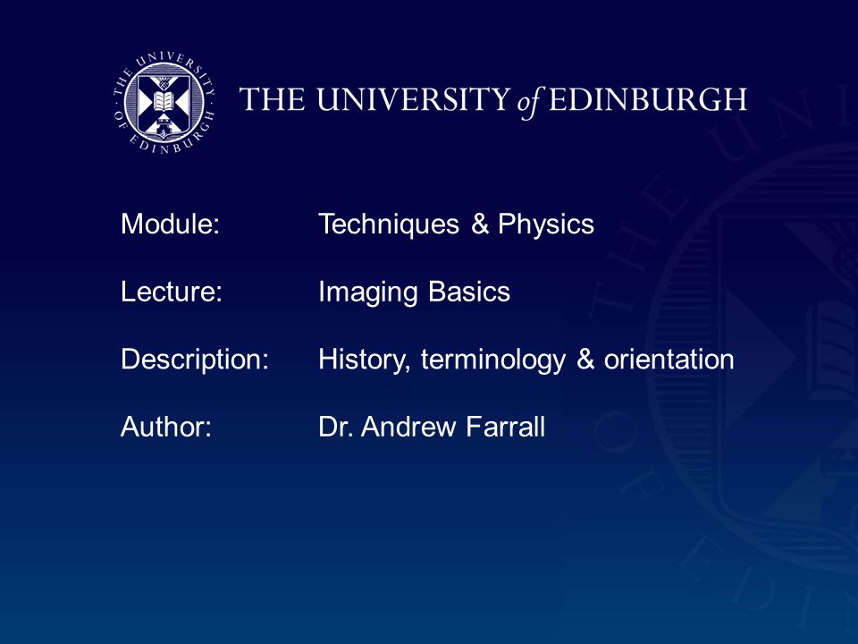 Module:Techniques & Physics Lecture:Imaging Basics Description:History, terminology & orientation Author:Dr.