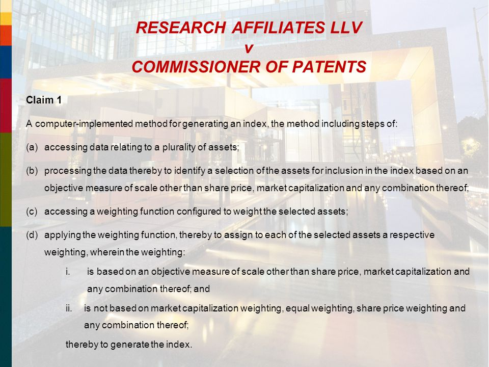RESEARCH AFFILIATES LLV v COMMISSIONER OF PATENTS Claim 1 A computer-implemented method for generating an index, the method including steps of: (a)accessing data relating to a plurality of assets; (b)processing the data thereby to identify a selection of the assets for inclusion in the index based on an objective measure of scale other than share price, market capitalization and any combination thereof; (c)accessing a weighting function configured to weight the selected assets; (d)applying the weighting function, thereby to assign to each of the selected assets a respective weighting, wherein the weighting: i.is based on an objective measure of scale other than share price, market capitalization and any combination thereof; and ii.is not based on market capitalization weighting, equal weighting, share price weighting and any combination thereof; thereby to generate the index.