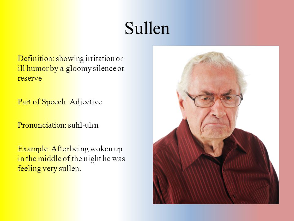 Sullen Definition: showing irritation or ill humor by a gloomy silence or reserve Part of Speech: Adjective Pronunciation: suhl-uh n Example: After be