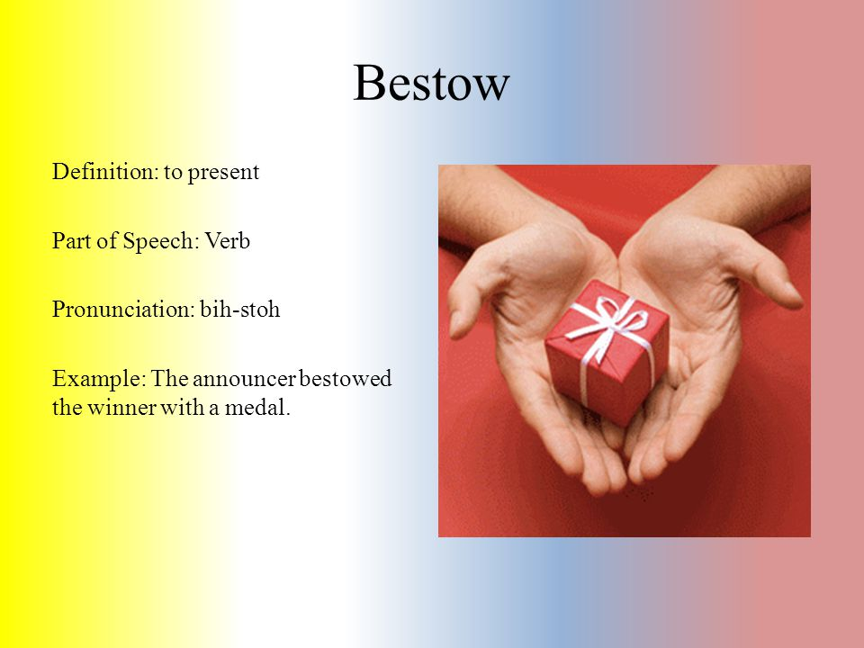 Bestow Definition: to present Part of Speech: Verb Pronunciation: bih-stoh Example: The announcer bestowed the winner with a medal.
