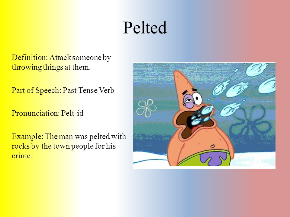 Pelted Definition: Attack someone by throwing things at them. Part of Speech: Past Tense Verb Pronunciation: Pelt-id Example: The man was pelted with
