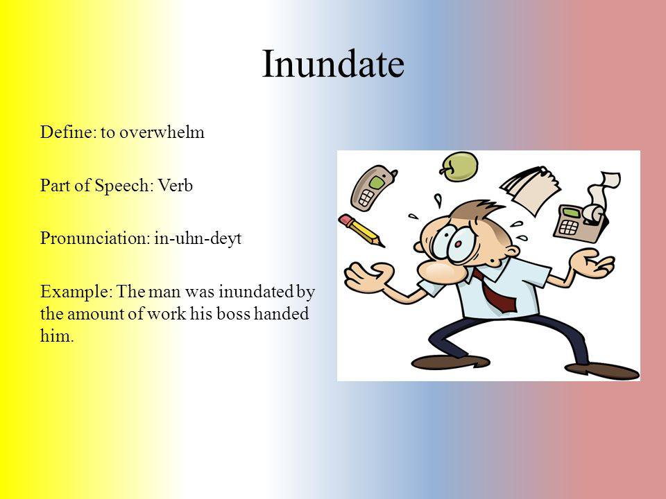 Inundate Define: to overwhelm Part of Speech: Verb Pronunciation: in-uhn-deyt Example: The man was inundated by the amount of work his boss handed him.