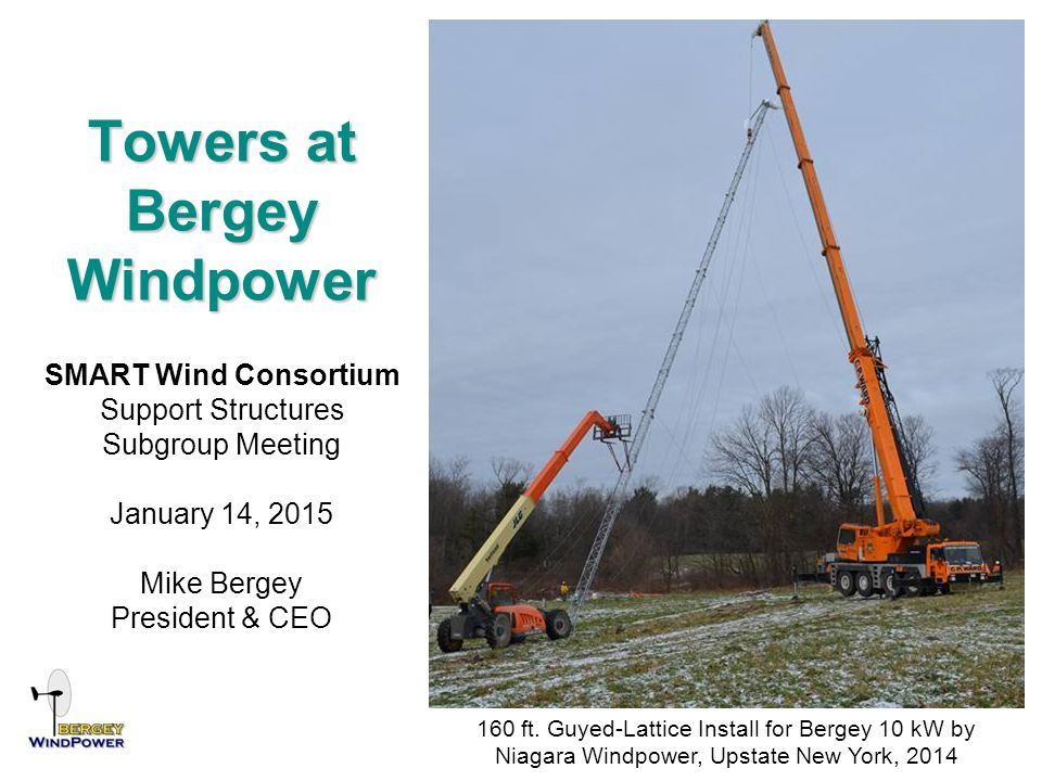 Towers at Bergey Windpower SMART Wind Consortium Support Structures Subgroup Meeting January 14, 2015 Mike Bergey President & CEO 160 ft. Guyed-Lattic