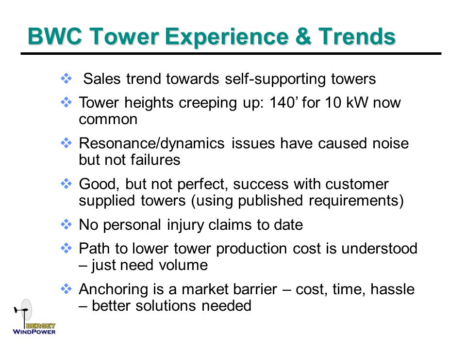 BWC Tower Experience & Trends  Sales trend towards self-supporting towers  Tower heights creeping up: 140' for 10 kW now common  Resonance/dynamics