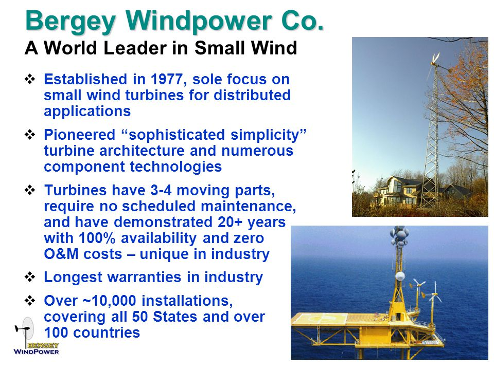 Bergey Windpower Co. Bergey Windpower Co. A World Leader in Small Wind  Established in 1977, sole focus on small wind turbines for distributed applic