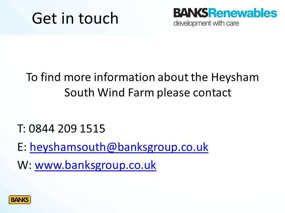 Get in touch To find more information about the Heysham South Wind Farm please contact T: 0844 209 1515 E: heyshamsouth@banksgroup.co.ukheyshamsouth@b