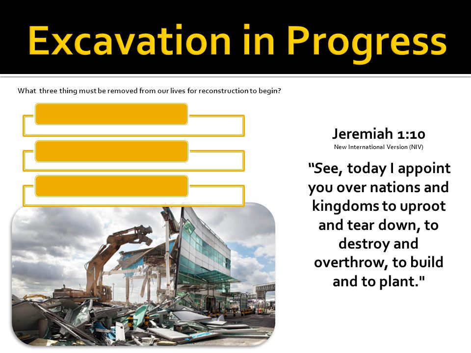 Jeremiah 1:10 New International Version (NIV) See, today I appoint you over nations and kingdoms to uproot and tear down, to destroy and overthrow, to build and to plant. What three thing must be removed from our lives for reconstruction to begin