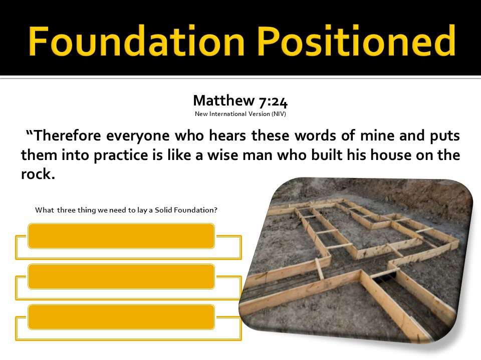 Matthew 7:24 New International Version (NIV) Therefore everyone who hears these words of mine and puts them into practice is like a wise man who built his house on the rock.