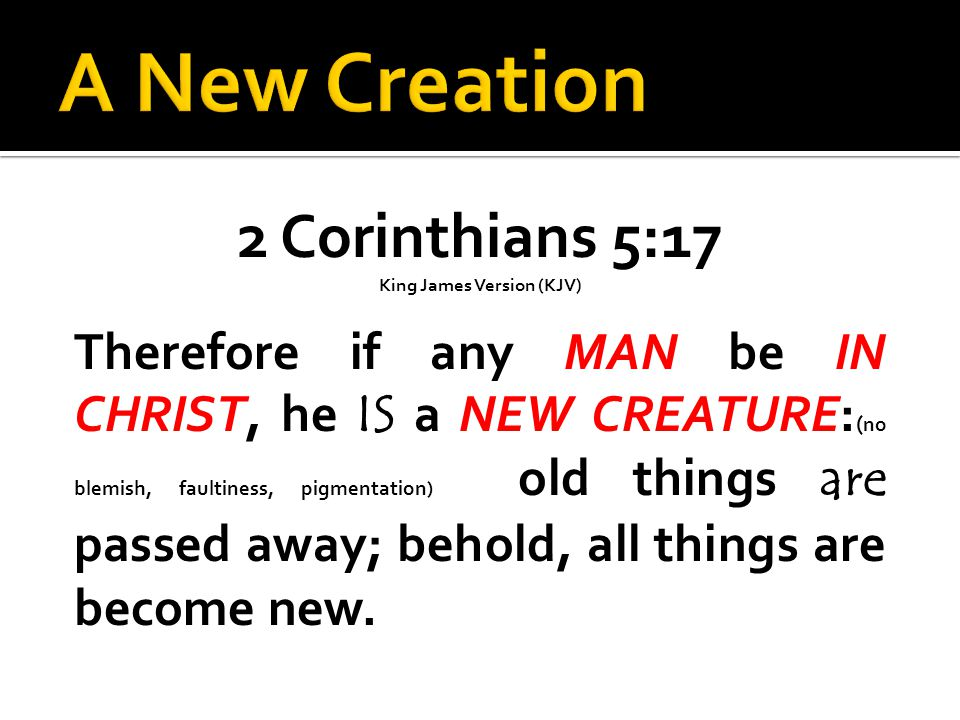 2 Corinthians 5:17 King James Version (KJV) Therefore if any MAN be IN CHRIST, he IS a NEW CREATURE: ( no blemish, faultiness, pigmentation) old things are passed away; behold, all things are become new.