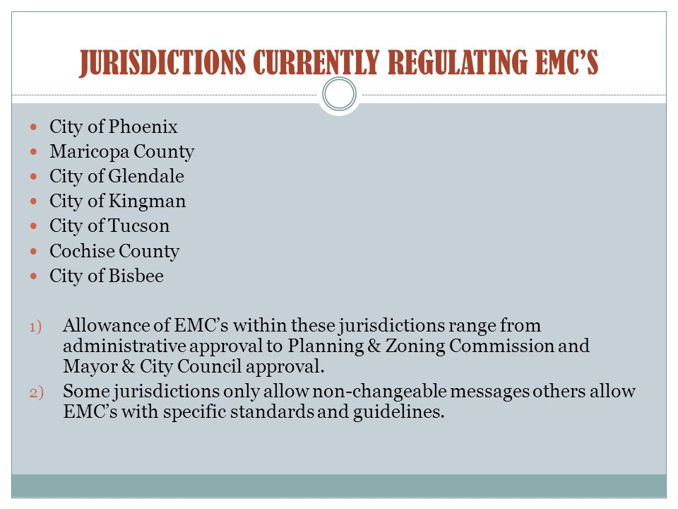 JURISDICTIONS CURRENTLY REGULATING EMC'S City of Phoenix Maricopa County City of Glendale City of Kingman City of Tucson Cochise County City of Bisbee 1) Allowance of EMC's within these jurisdictions range from administrative approval to Planning & Zoning Commission and Mayor & City Council approval.