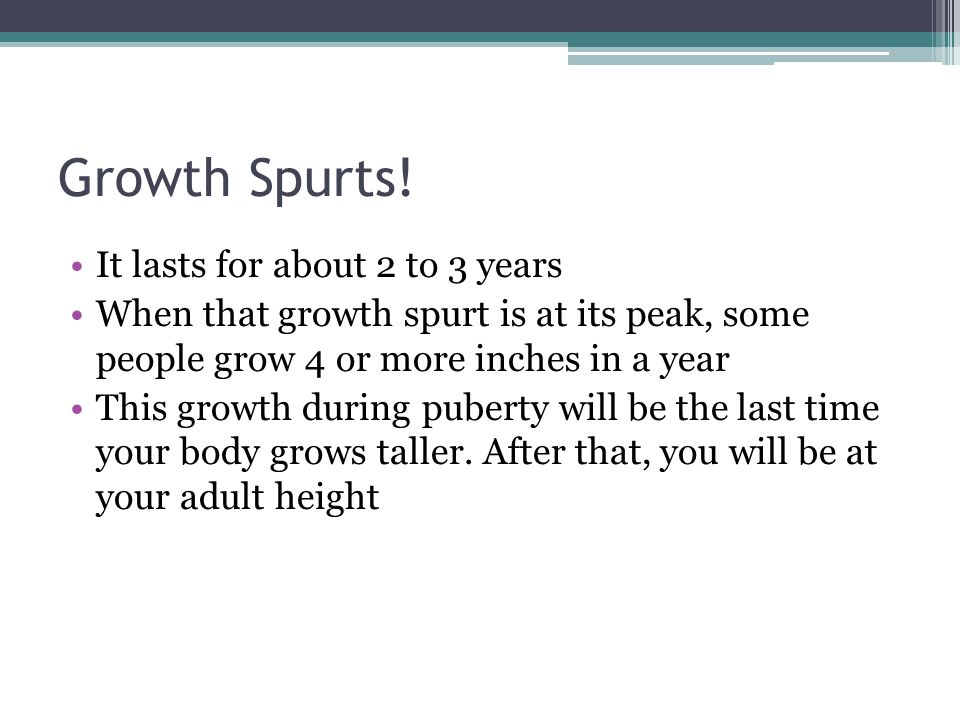 Growth Spurts! It lasts for about 2 to 3 years When that growth spurt is at its peak, some people grow 4 or more inches in a year This growth during p