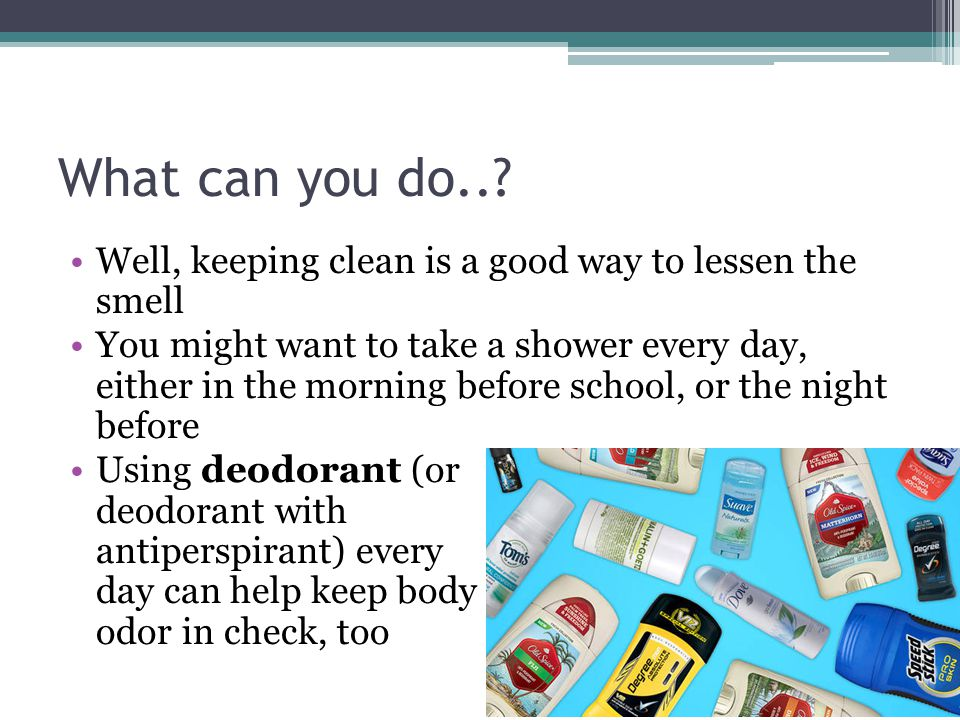 What can you do..? Well, keeping clean is a good way to lessen the smell You might want to take a shower every day, either in the morning before schoo