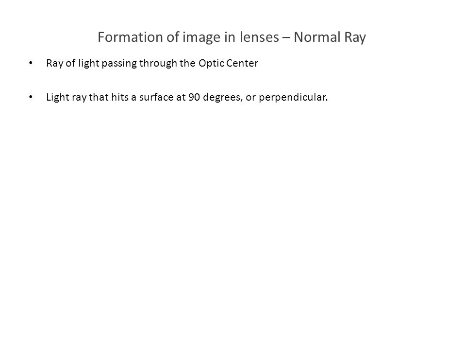 Formation of image in lenses – Normal Ray Ray of light passing through the Optic Center Light ray that hits a surface at 90 degrees, or perpendicular.