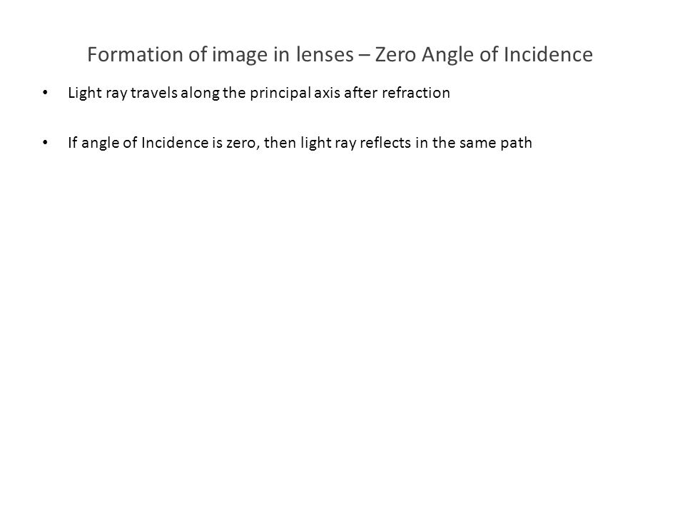 Formation of image in lenses – Zero Angle of Incidence Light ray travels along the principal axis after refraction If angle of Incidence is zero, then